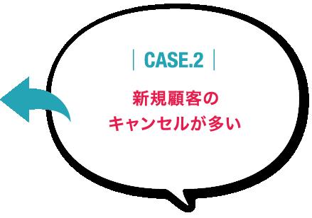 CASE.2 新規顧客のキャンセルが多い